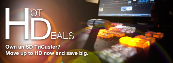 Hot Deals - Own a SD TriCaster? Move up to HD now and save big.